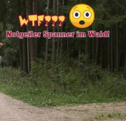 WTF??? Notgeiler Spanner im Wald!