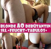 Blonde AO Debütantin+18 Jahre+Feucht+Tabulos! 3.Teil