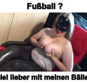 "Fussball ? Spiel doch lieber mit MEINEN geilen ""Bällen"" !!"